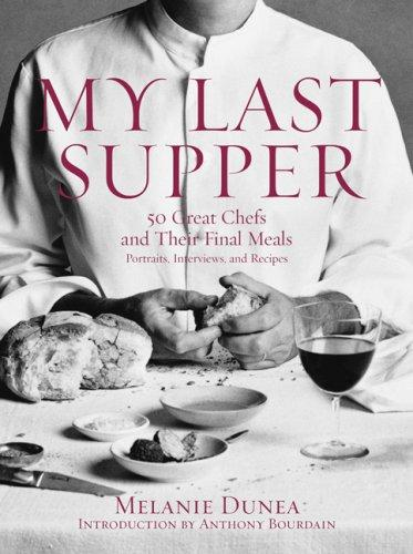 My Last Supper: 50 Great Chefs and Their Final Meals / Portraits, Interviews, and Recipes, Dunea, Melanie; Anthony Bourdain (Introduction)