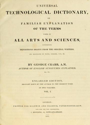 Download Universal technological dictionary, or, Familiar explanation of the terms used in all arts and sciences, containing definitions drawn from the original writers, and illustrated by plates, epigrams, cuts, &c