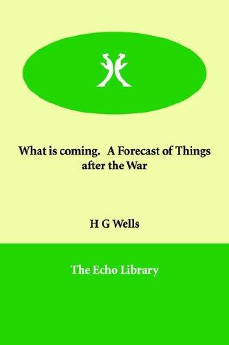 What is coming.   A Forecast of Things after the War by H. G. Wells