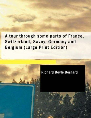 A tour through some parts of France, Switzerland, Savoy, Germany and Belgium (Large Print Edition)