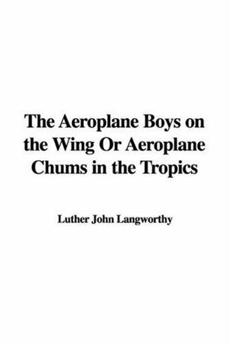 The Aeroplane Boys on the Wing Or Aeroplane Chums in the Tropics