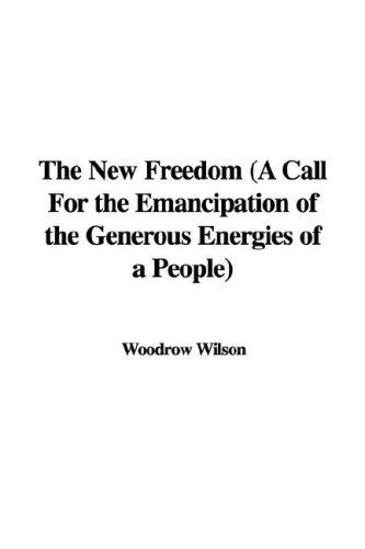 The New Freedom (A Call For the Emancipation of the Generous Energies of a People)