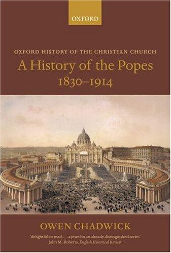 A History of the Popes 1830-1914 (Oxford History of the Christian Church), Chadwick, Owen