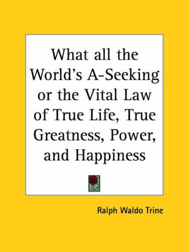 Download What all the World's A-Seeking or the Vital Law of True Life, True Greatness, Power, and Happiness