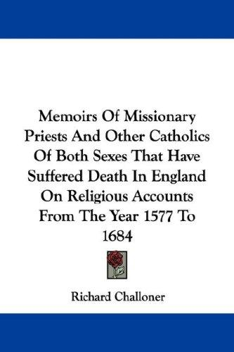 Download Memoirs Of Missionary Priests And Other Catholics Of Both Sexes That Have Suffered Death In England On Religious Accounts From The Year 1577 To 1684