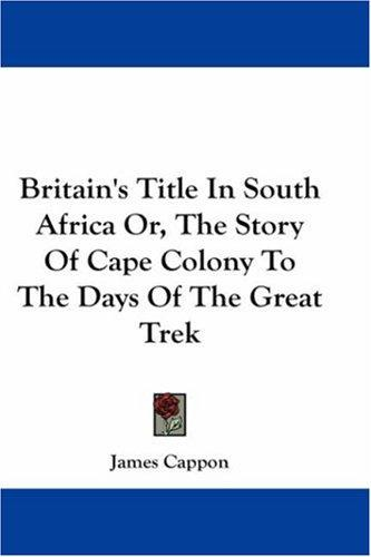 Britain's Title In South Africa Or, The Story Of Cape Colony To The Days Of The Great Trek