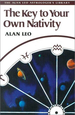 The Key to Your Own Nativity (Alan Leo Astrologer's Library) by Alan Leo