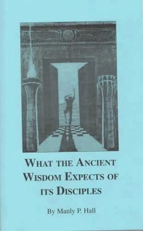 What the ancient wisdom expects of its disciples by Manly Palmer Hall