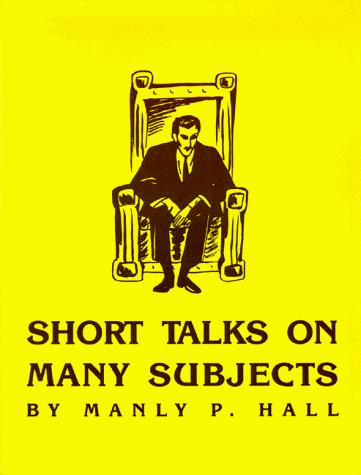 Short talks on many subjects by Manly Palmer Hall