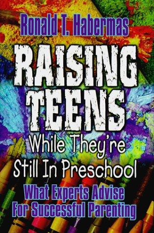 Raising teens while they're still in preschool by Ronald T. Habermas