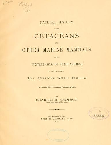 Natural history of the cetaceans and other marine mammals of the western coast of North America by Charles Melville Scammon