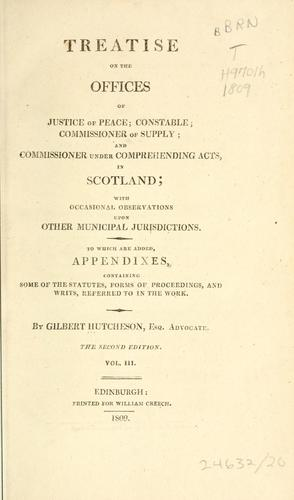 Treatise on the offices of justice of peace; constable; commissioner of supply; and commissioner under Comprehending Acts, in Scotland by Gilbert Hutcheson