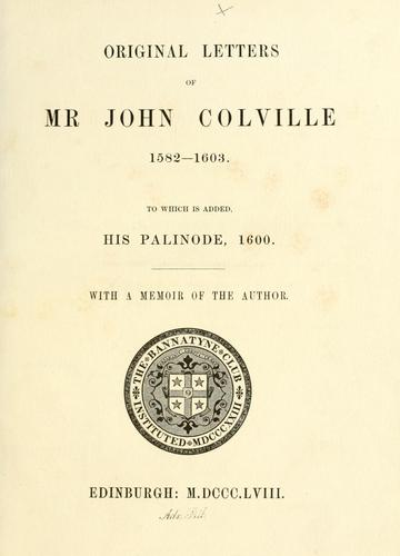 Original letters of Mr. John Colville, 1582-1603. To which is added his Palinode, 1600 by Bannatyne Club (Edinburgh, Scotland)