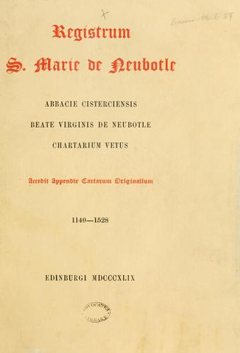 Registrum S. Marie de Neubotle. Abbacie Cisterciensis Beate Virginis de Neubotle chartarium vetus. Accedit appendix cartarum originalium. 1140-1528 by Bannatyne Club (Edinburgh, Scotland)