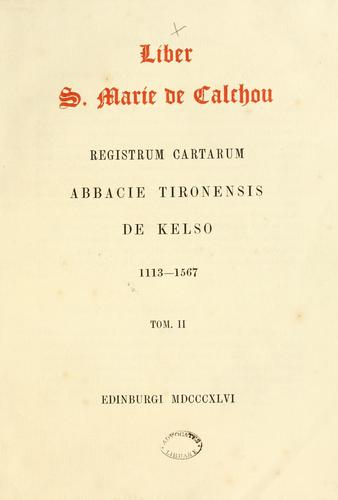 Liber S. Marie de Calchou. Registrum cartarum Abbacie Tironensis de Kelso, 1113-1567 by Bannatyne Club (Edinburgh, Scotland)