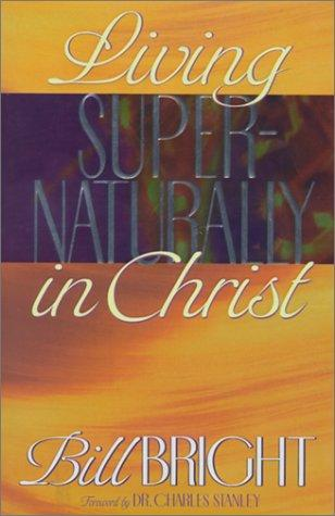 Living Supernaturally in Christ by Bill Bright