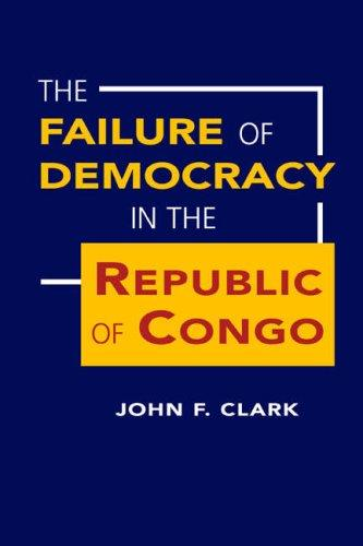 The Failure of Democracy in the Republic of Congo by John F. Clark