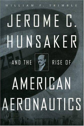 Jerome C. Hunsaker and the Rise of the American Aeronautics by TRIMBLE WILLIAM F