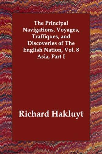 The Principal Navigations, Voyages, Traffiques, and Discoveries of The English Nation, Vol. 8 Asia, Part I by Richard Hakluyt