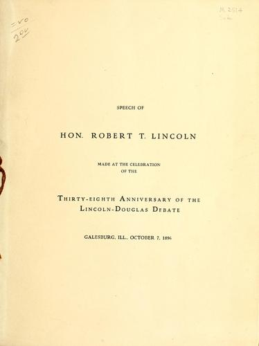 Speech of Hon. Robert T. Lincoln made at the celebration of the thirty-eighth anniversary of the Lincoln-Douglas debate, Galesburg, Ill., Octobert 7, 1896. by Robert Todd Lincoln