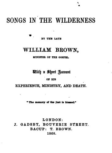 Songs in the wilderness, by W. Brown. With a short account of his experience, ministry, and death by William Brown