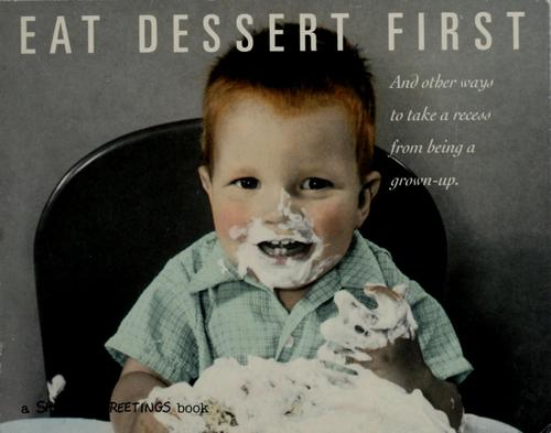 Eat Dessert First: and other ways to take a recess from being a grown-up by Brethwaite, Chris; Gaines, Cheryl [et al]