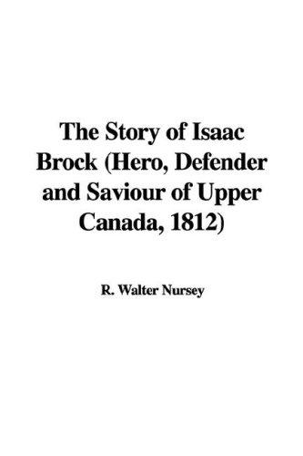 The Story of Isaac Brock (Hero, Defender and Saviour of Upper Canada, 1812)