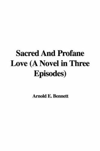 Sacred And Profane Love (A Novel in Three Episodes) by Arnold E. Bennett