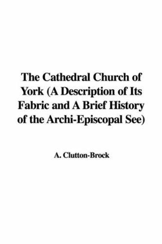 The Cathedral Church of York (A Description of Its Fabric and A Brief History of the Archi-Episcopal See) by A. Clutton-Brock