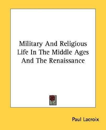 Military and religious life in the Middle Ages and the Renaissance by Paul Lacroix