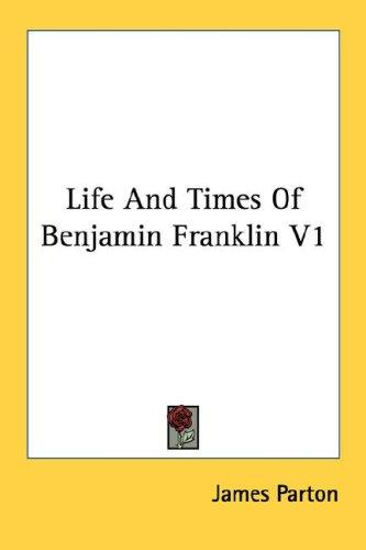 Life And Times Of Benjamin Franklin V1 by James Parton
