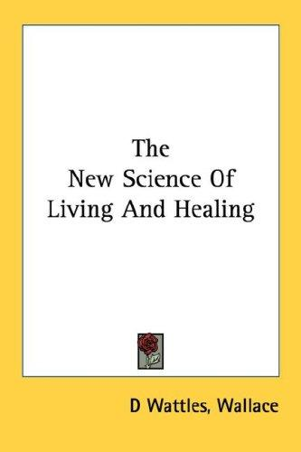 The New Science Of Living And Healing by Wallace D. Wattles
