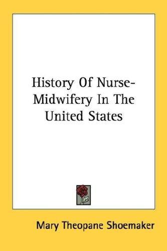 History Of Nurse-Midwifery In The United States by Mary Theopane Shoemaker