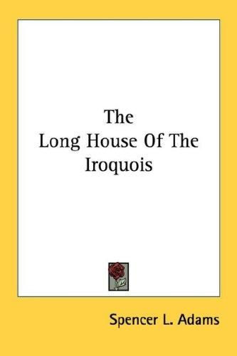 The Long House Of The Iroquois by Spencer L. Adams