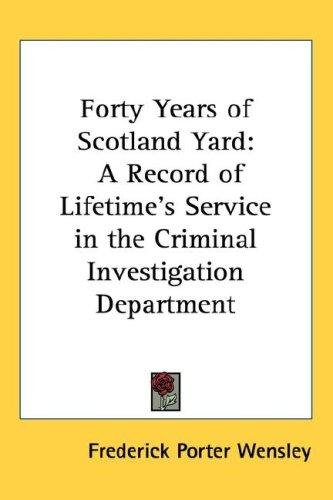 Forty Years of Scotland Yard by Frederick Porter Wensley