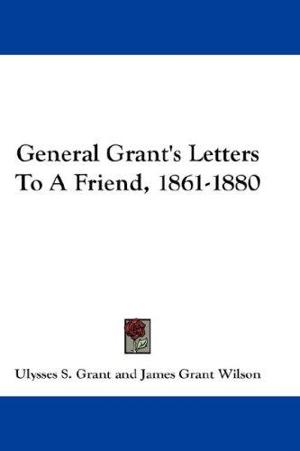General Grant's Letters To A Friend, 1861-1880