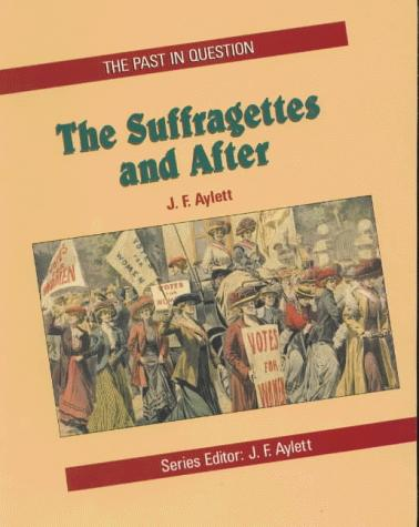 The Suffragettes and After (Past in Question) by J.F. Aylett