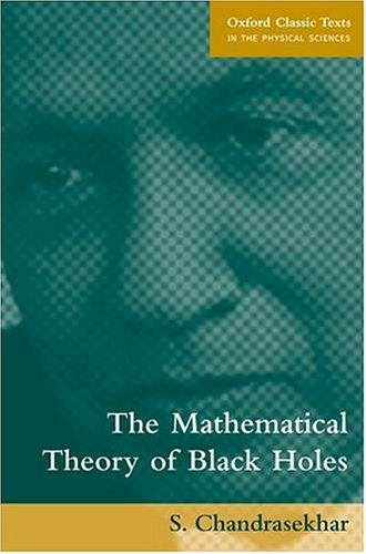 The Mathematical Theory of Black Holes (Oxford Classic Texts in the Physical Sciences) by S. Chandrasekhar