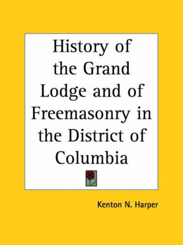 History of the Grand Lodge and of Freemasonry in the District of Columbia by Kenton N. Harper