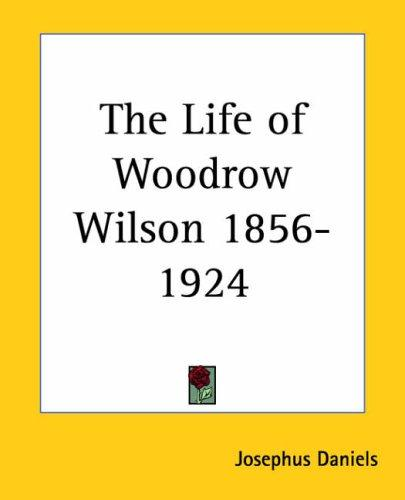 The life of Woodrow Wilson, 1856-1924 by Josephus Daniels