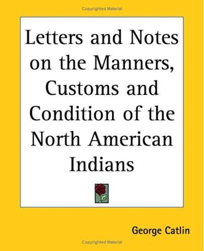 Letters And Notes on the Manners, Customs And Condition of the North American Indians by George Catlin