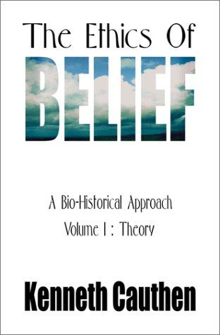 The Ethics of Belief: A Bio-Historical Approach by Kenneth Cauthen
