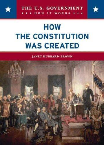 How the Constitution Was Created (The U.S. Government: How It Works) by