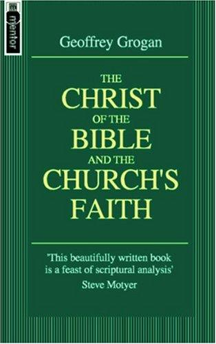 Christ of the Bible and the Church's Faith by Grogan, Geoffrey