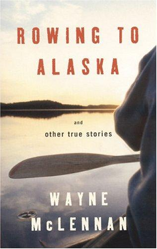 Rowing to Alaska and Other True Stories by Wayne McLennan