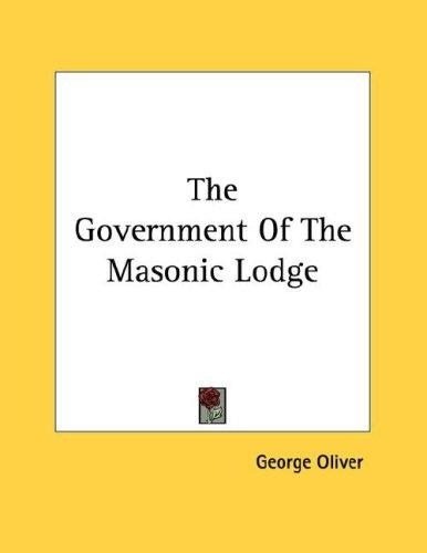 The Government Of The Masonic Lodge by George Oliver