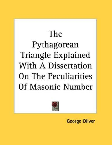 The Pythagorean Triangle Explained With A Dissertation On The Peculiarities Of Masonic Number by George Oliver