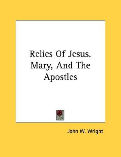 Relics Of Jesus, Mary, And The Apostles by John W. Wright