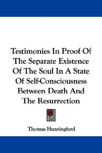 Testimonies In Proof Of The Separate Existence Of The Soul In A State Of Self-Consciousness Between Death And The Resurrection