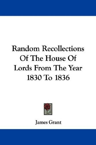 Random Recollections Of The House Of Lords From The Year 1830 To 1836 by James Grant